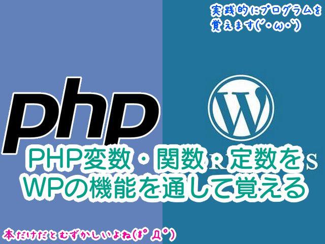 【WordPressでPHPプログラムを学習シリーズ1】用語:PHP変数・関数・定数を、WPの機能を通して覚える