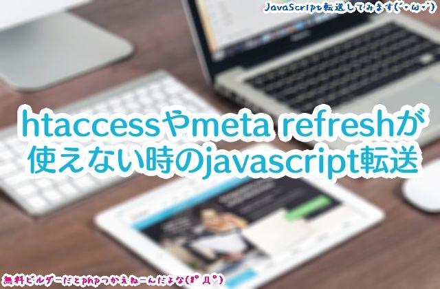 無料サイトビルダーなどでhtaccessやmeta refreshが使えない時の転送方法(javascript document.locationの転送)