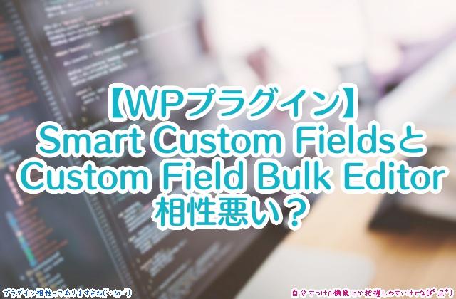 【WPプラグイン】Smart Custom FieldsとCustom Field Bulk Editorは相性悪い?