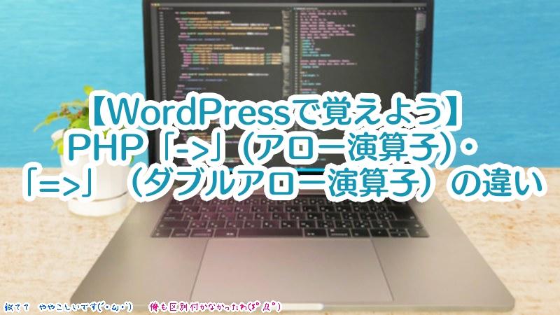 """【WordPressで覚えよう】PHP「->」(オブジェクト演算子/アロー演算子)・「=>」(ダブルアロー演算子)の違い"""" width=""""800″ height=""""450″ class=""""aligncenter size-full wp-image-8835″ /></p> <p> 今回は、管理人もPHP学習し始めのときは混同していた、<strong>PHPの演算子「->」(オブジェクト演算子/アロー演算子)と「=>」(ダブルアロー演算子)についてです</strong>。この二つは似ていますが、使われ方が違います。とはいえ、混同しやすいのも事実。そこで、例文だけでなく、『実際にWordPressで動いているプログラム』なども見て、確認してみたいと思います。さっそく見ていきましょう。 </p> <div id="""