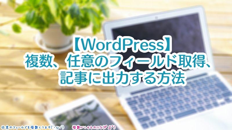 【WordPress】複数、任意のフィールド取得、記事に出力する方法